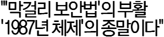 """""""'막걸리 보안법'의 부활 '1987년 체제'의 종말이다"""""""